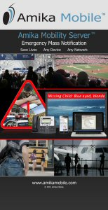 About Amika Mobile: Amika Mobile is privately held specializing in critical and emergency mass notification solutions. AMS is ideal for communities, airports, sports arenas and campuses whose visitors are not always pre-registered in a contacts database. The AMS alerts over 16 layers including WiFi, SMS, Email, VoIP, PA systems, Message Boards, Twitter, RSS Feeds, Facebook, etc. The AMS can trigger alerts based on disparate sensor events from access control, fire panels, cameras, etc. AMS monitors local weather through CAP-CP, NAADS, NOAA, etc. Amika Mobile has won 12 awards and sells products through partners, and OEMs to service providers or platform vendors. See www.amikamobile.com or follow Amika Mobile on Twitter or Facebook.