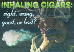 Inhaling Cigars- Right, wrong, good, bad?